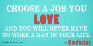 choose-a-job-you-love-and-you-will-never-again-work-a-day-in-your-life